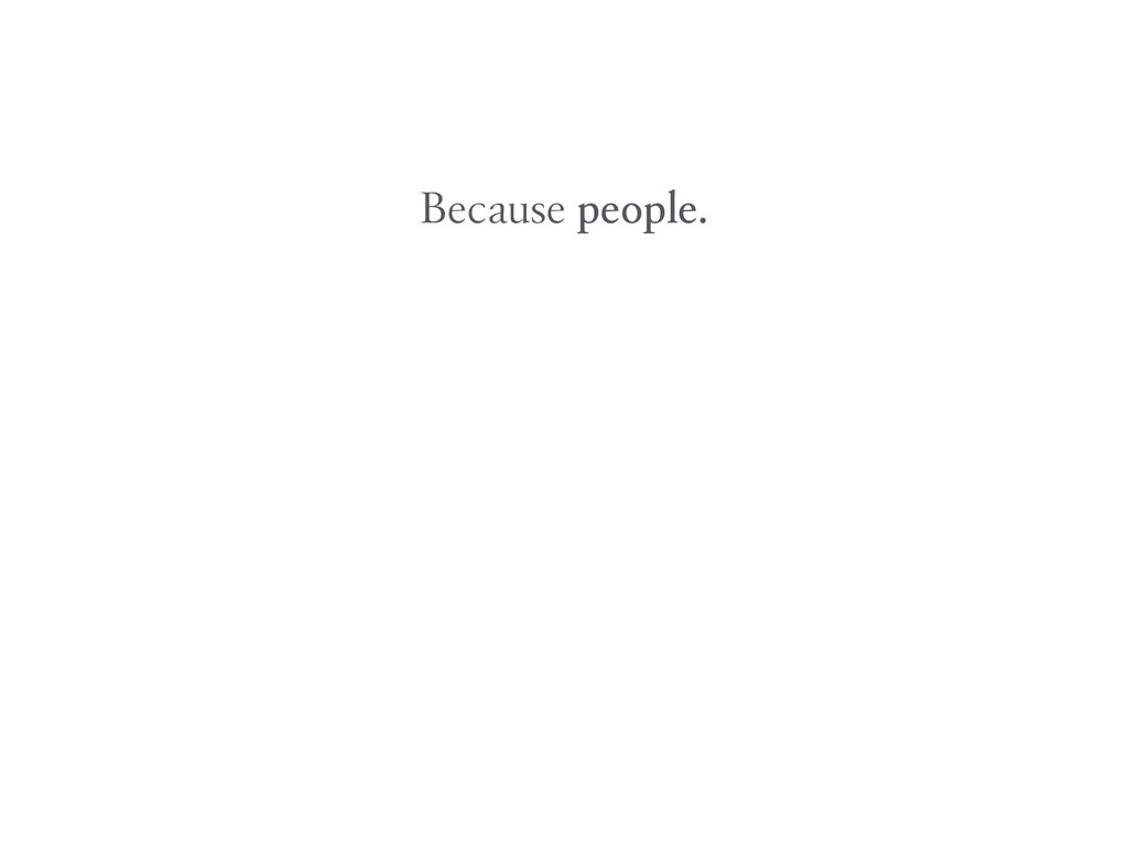 Because people.