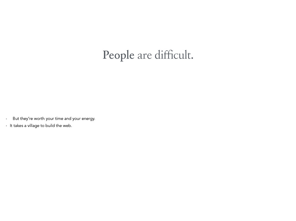 People are difficult. - But they're worth your ti...