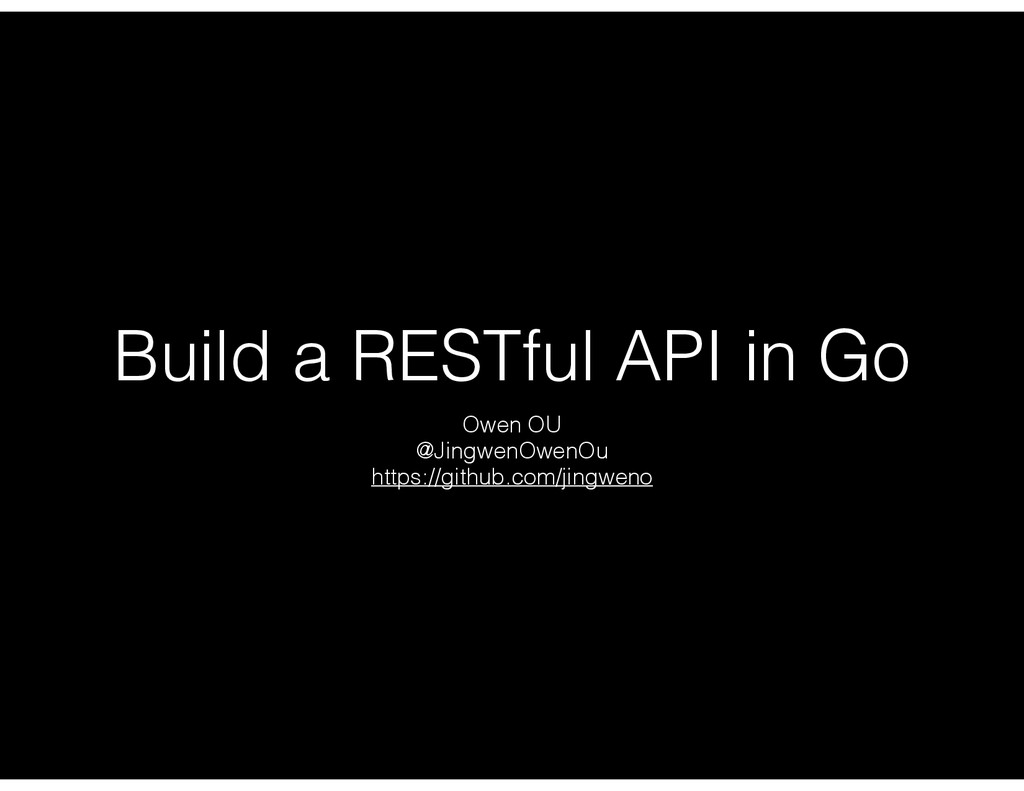 Build a RESTful API in Go Owen OU @JingwenOwenO...