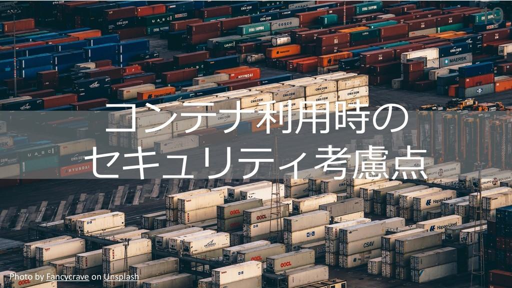 Photo by Fancycrave on Unsplash コンテナ利⽤時の セキュリティ...