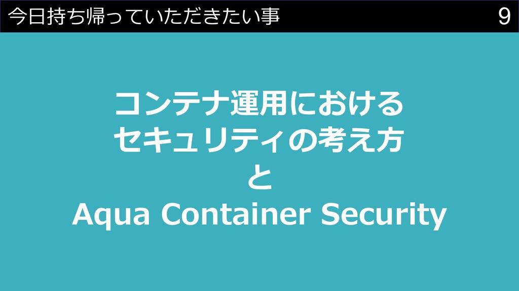 9 今⽇持ち帰っていただきたい事 コンテナ運⽤における セキュリティの考え⽅ と Aqua C...