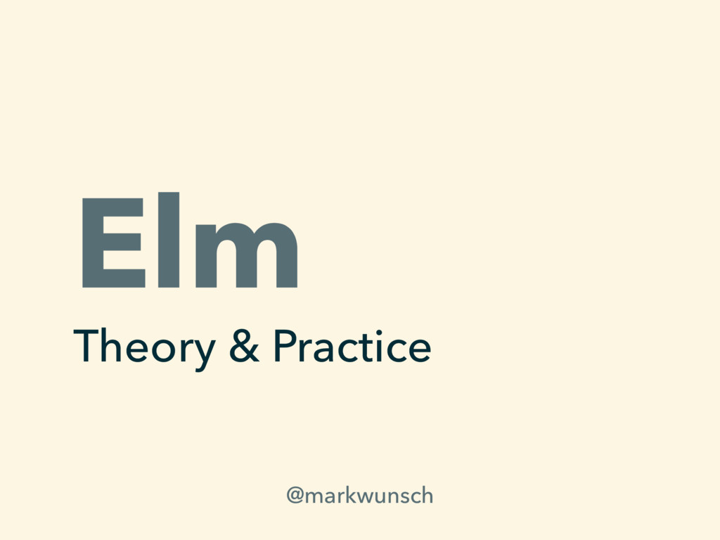 Elm Theory & Practice @markwunsch