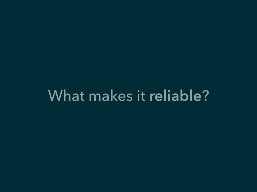 What makes it reliable?