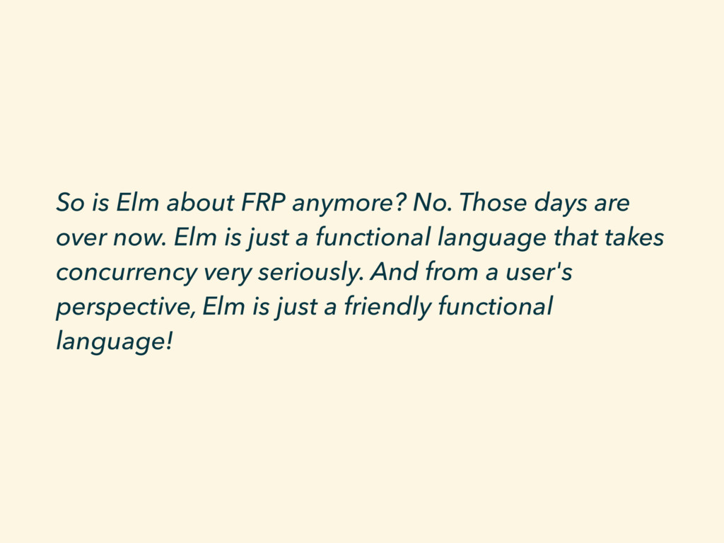 So is Elm about FRP anymore? No. Those days are...