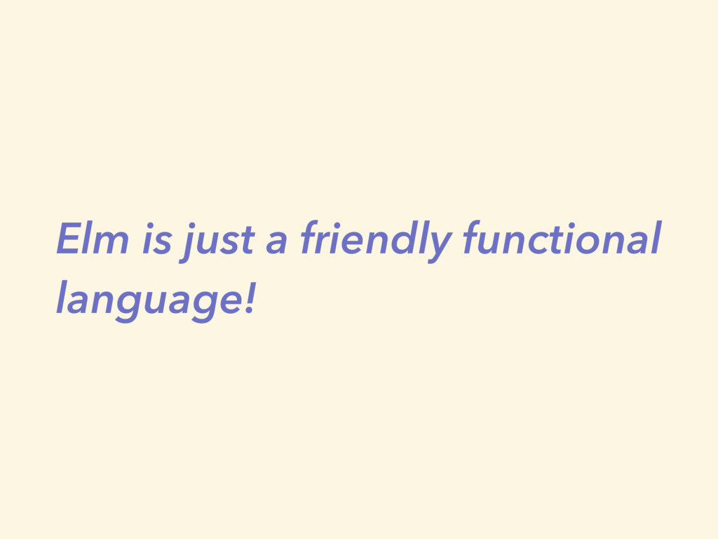 Elm is just a friendly functional language!