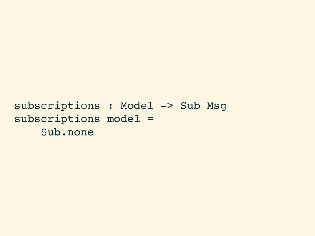 subscriptions : Model -> Sub Msg subscriptions ...