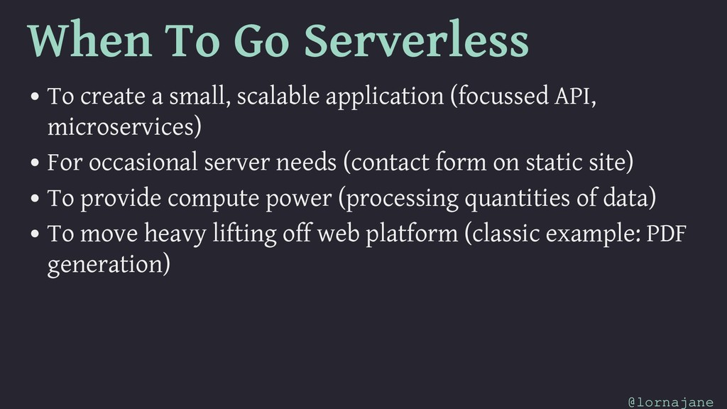 When To Go Serverless • To create a small, scal...