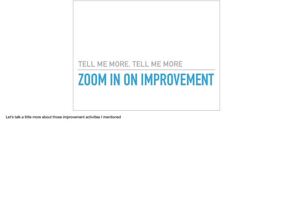 ZOOM IN ON IMPROVEMENT TELL ME MORE, TELL ME MO...