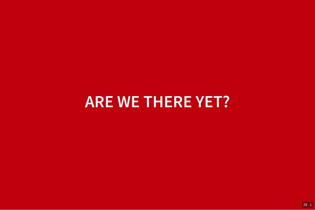 ARE WE THERE YET? ARE WE THERE YET? 29 . 1