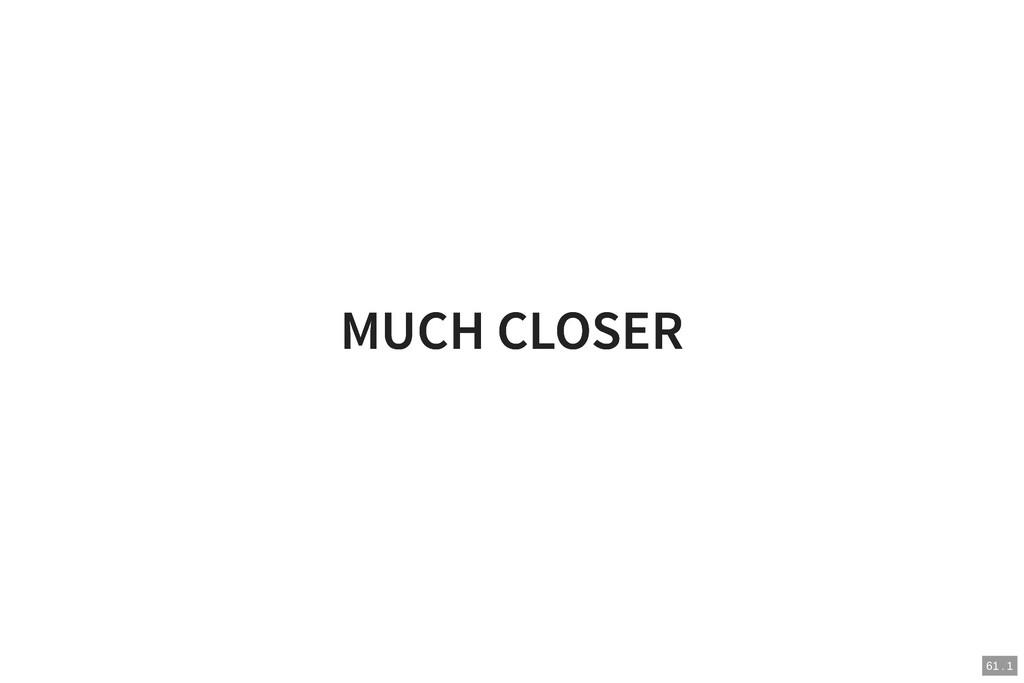 MUCH CLOSER MUCH CLOSER 61 . 1