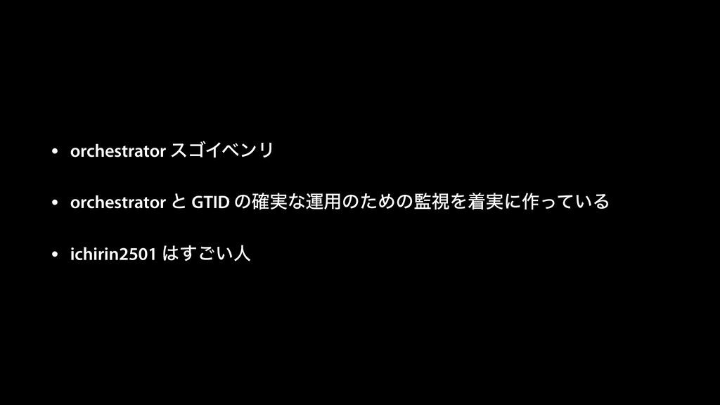 • orchestrator εΰΠϕϯϦ • orchestrator ͱ GTID ͷ࣮֬...