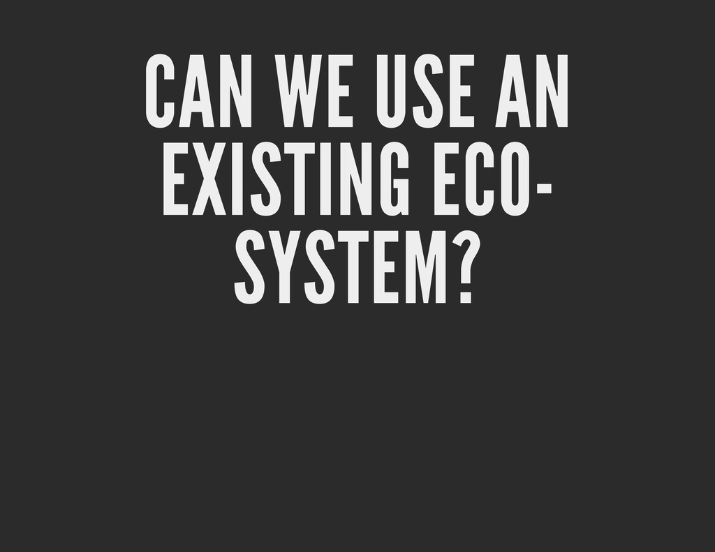 CAN WE USE AN EXISTING ECO- SYSTEM?