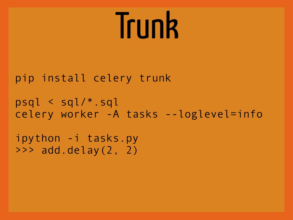 Trunk pip install celery trunk psql < sql/*.sql...