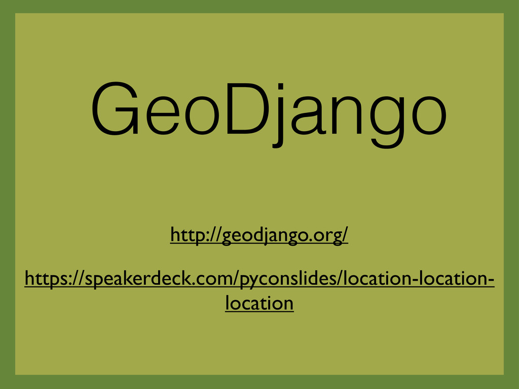 GeoDjango https://speakerdeck.com/pyconslides/l...