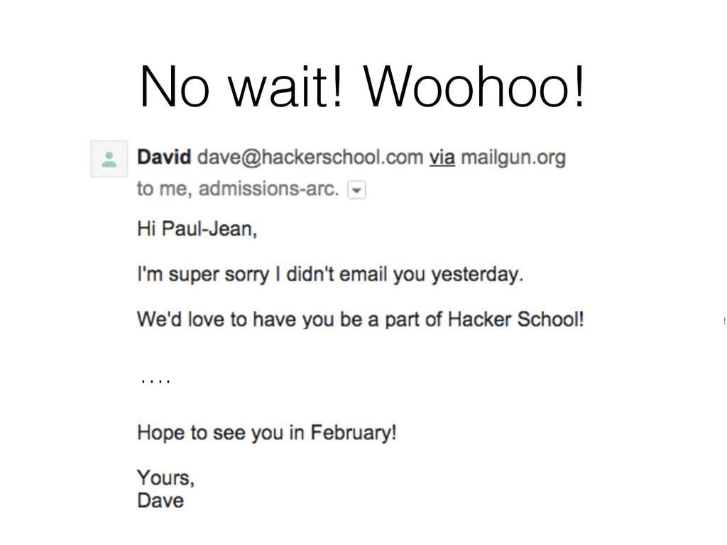 No wait! Woohoo! ….