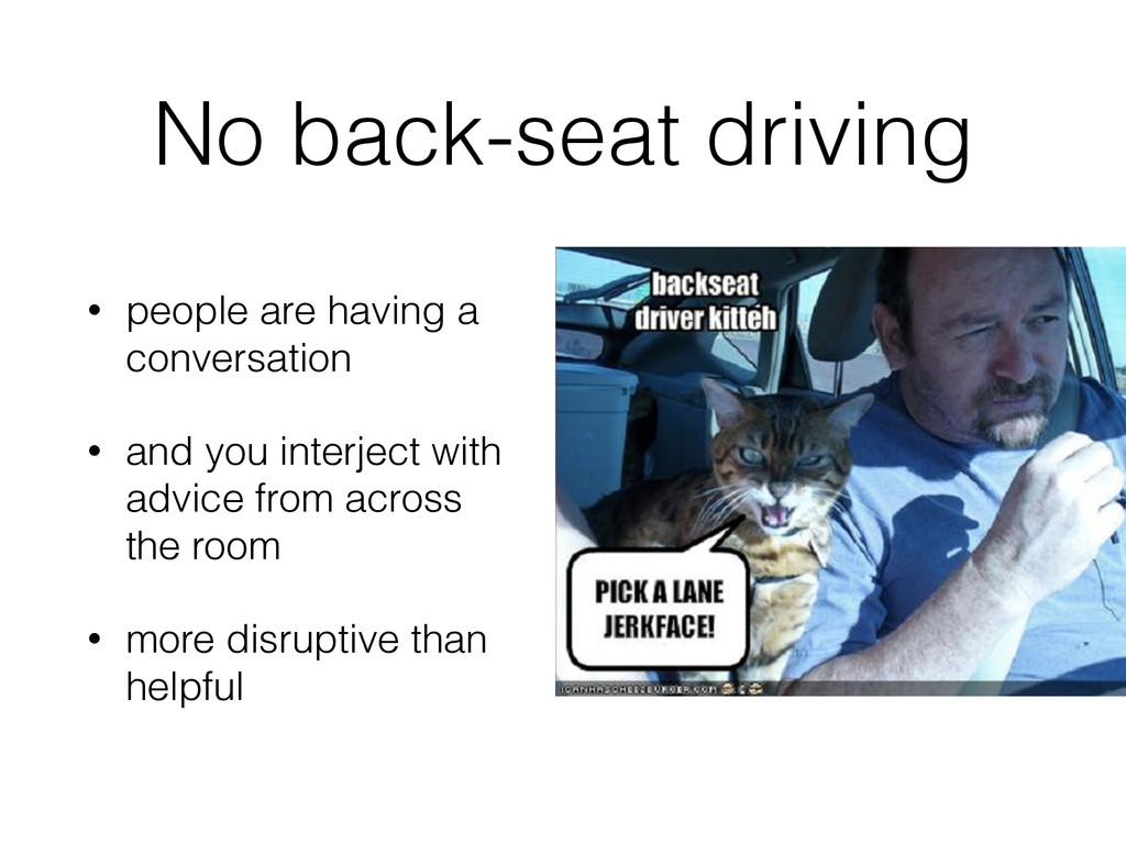 No back-seat driving • people are having a conv...