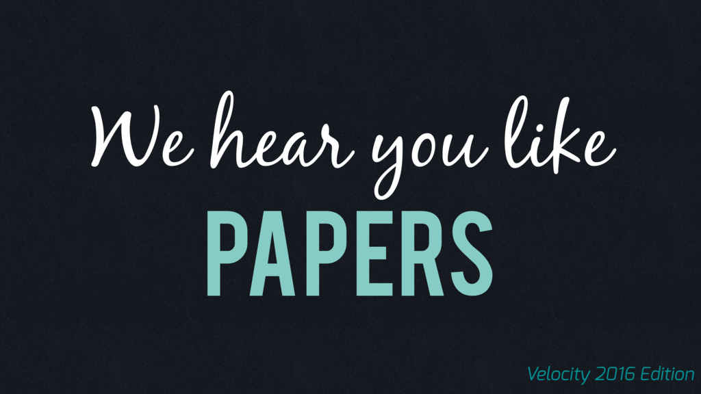 Papers We hear you like Velocity 2016 Edition