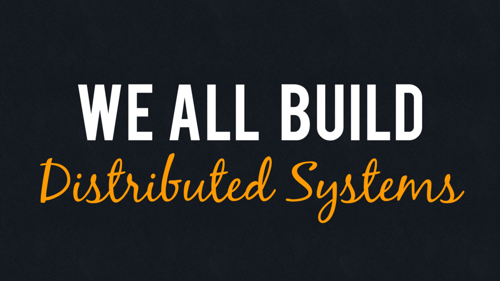 We all build Distributed Systems