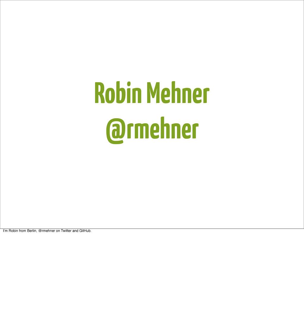 Robin Mehner @rmehner I'm Robin from Berlin, @r...