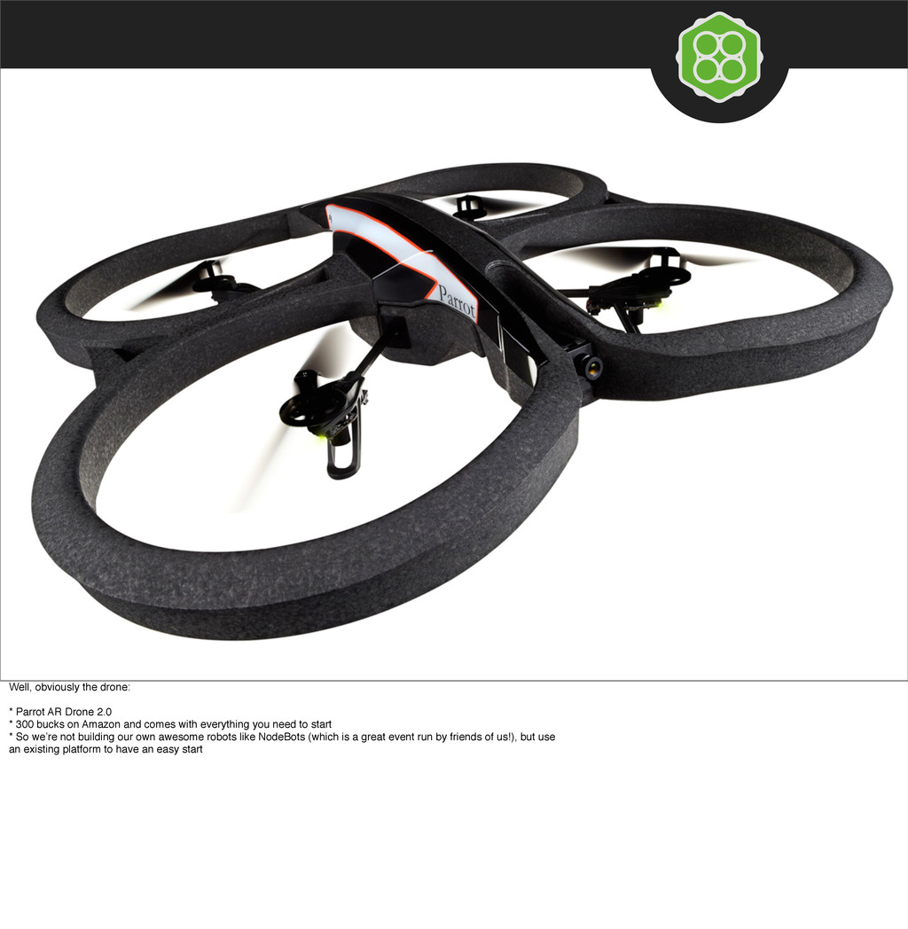 Well, obviously the drone: * Parrot AR Drone 2....