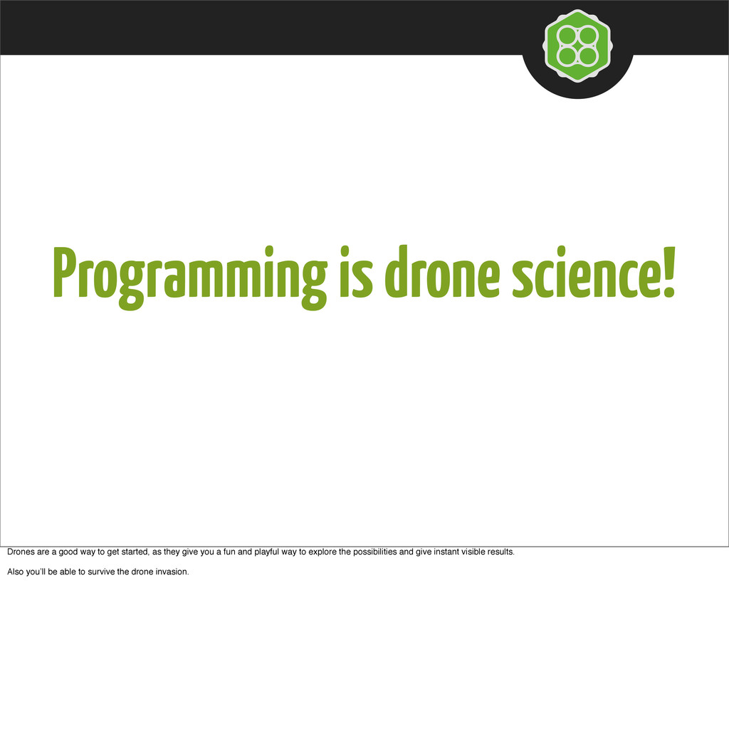 Programming is drone science! Drones are a good...