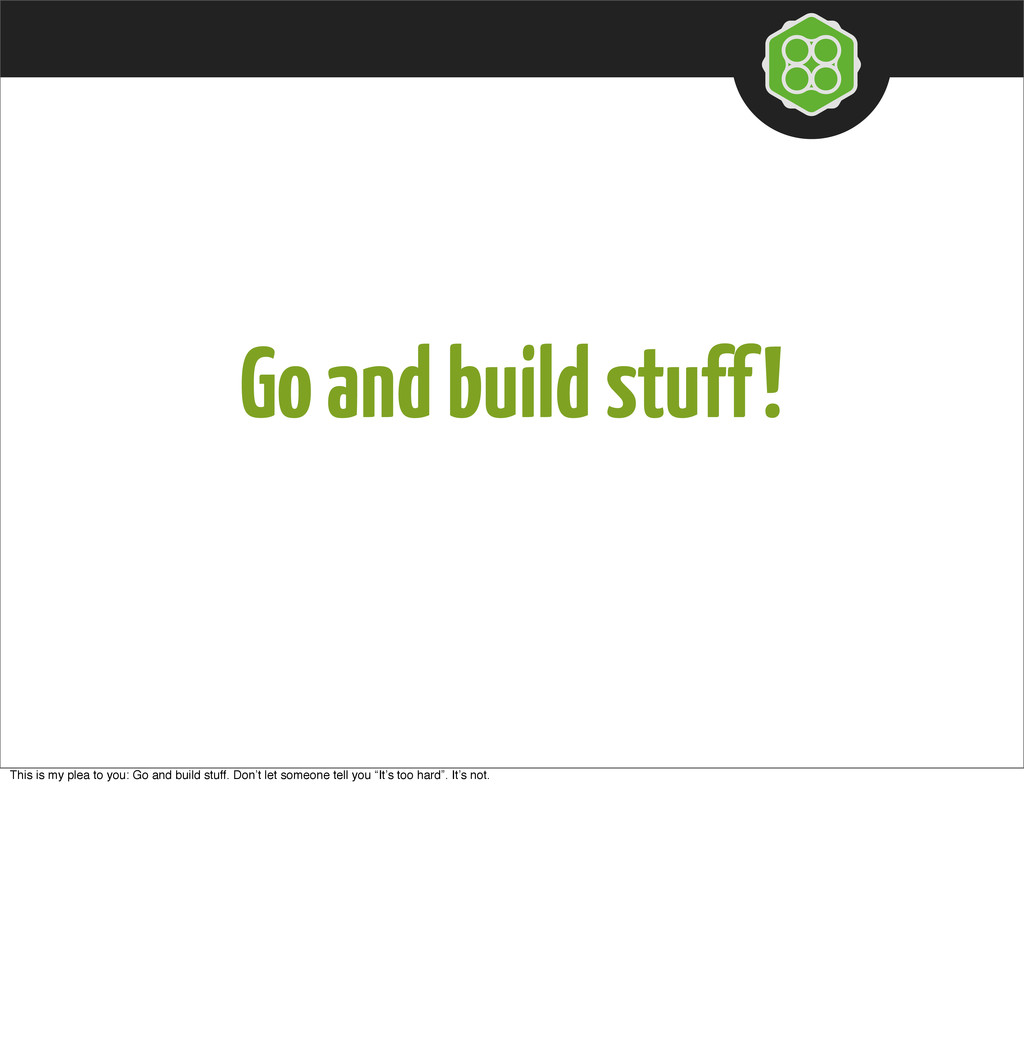 Go and build stuff! This is my plea to you: Go ...