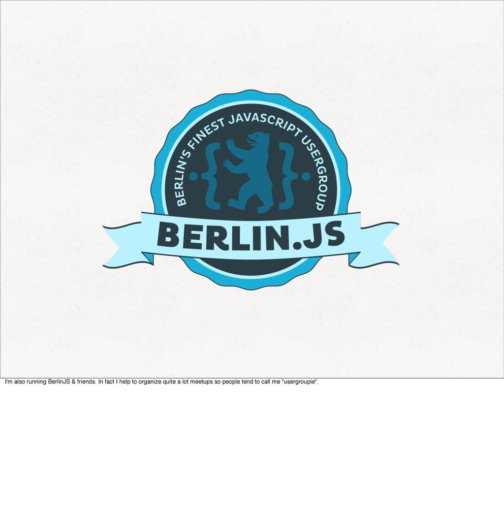 I'm also running BerlinJS & friends. In fact I ...