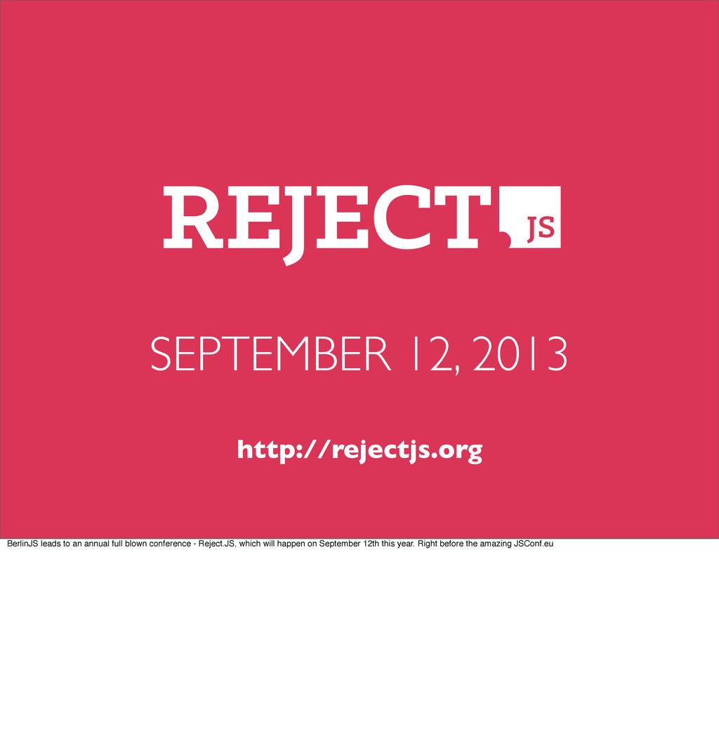 SEPTEMBER 12, 2013 http://rejectjs.org BerlinJS...