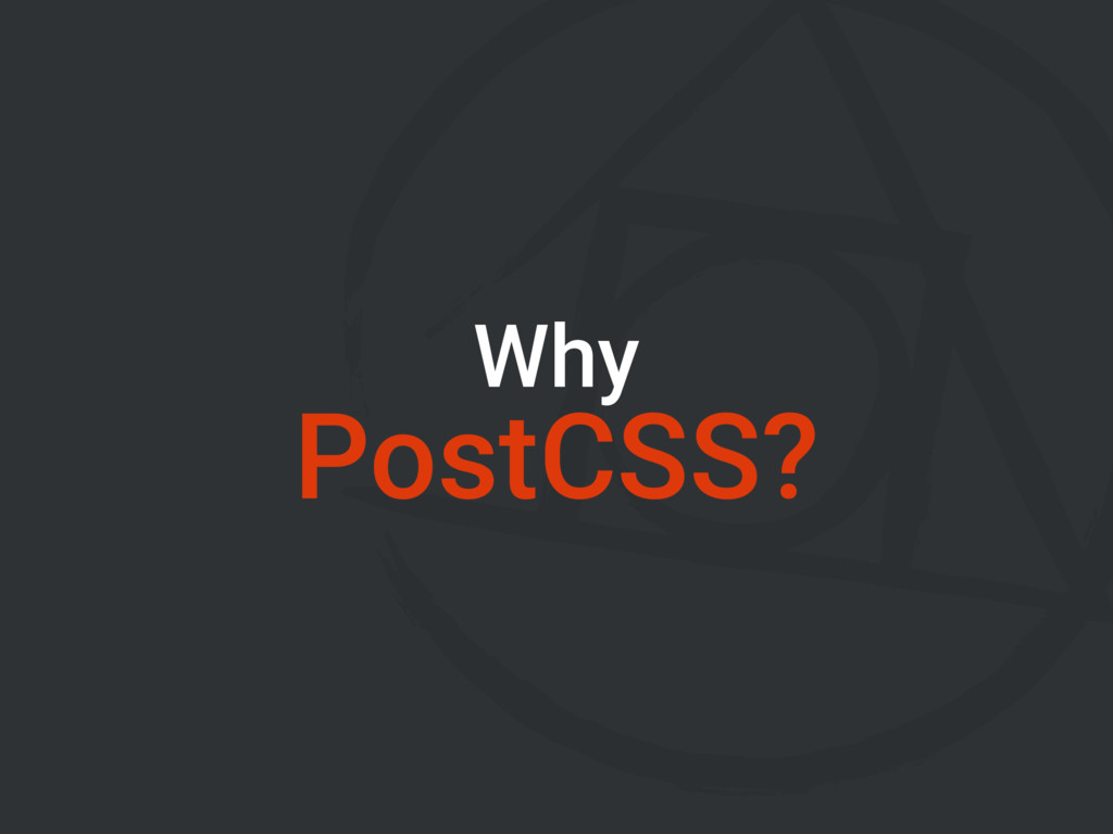 Why PostCSS?