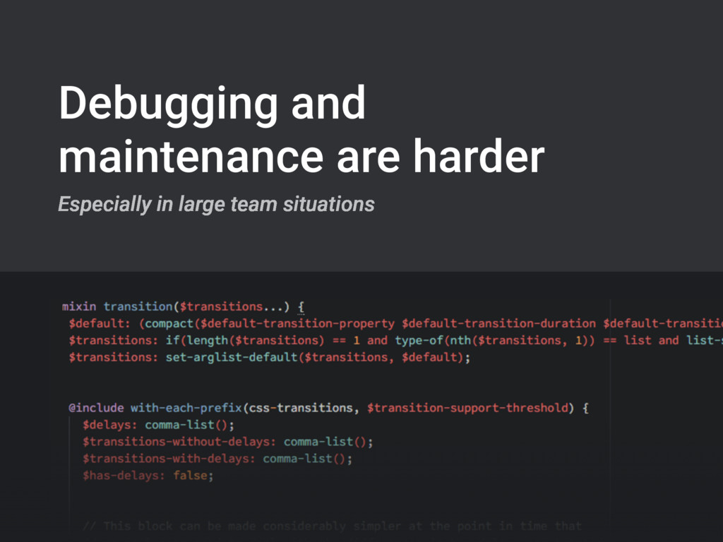 Debugging and maintenance are harder Especially...