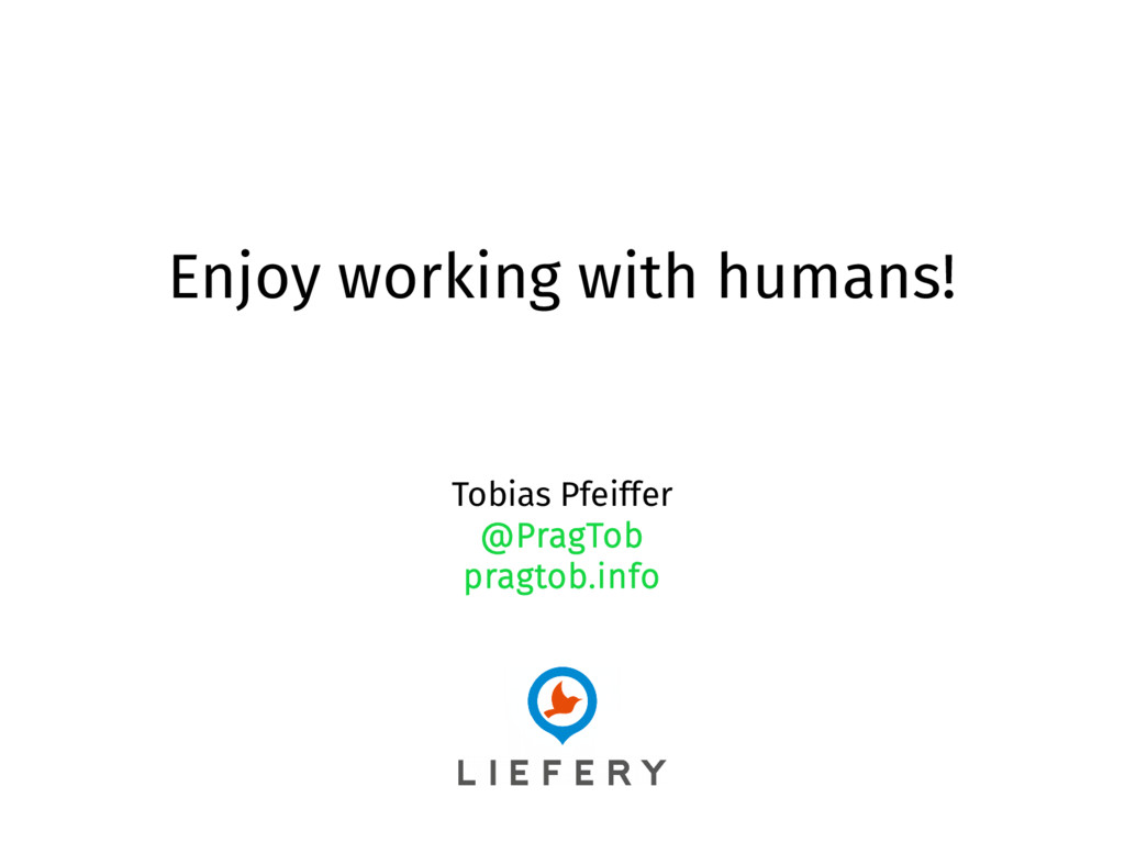 Enjoy working with humans! Tobias Pfeiffer @Pra...