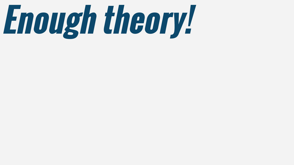 Enough theory!