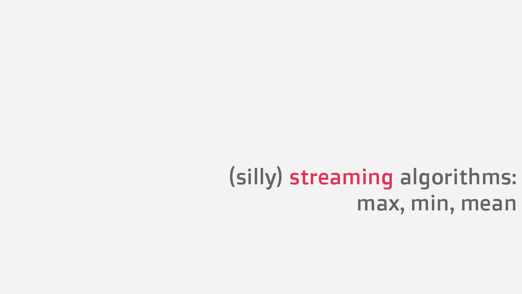 (silly) streaming algorithms: max, min, mean