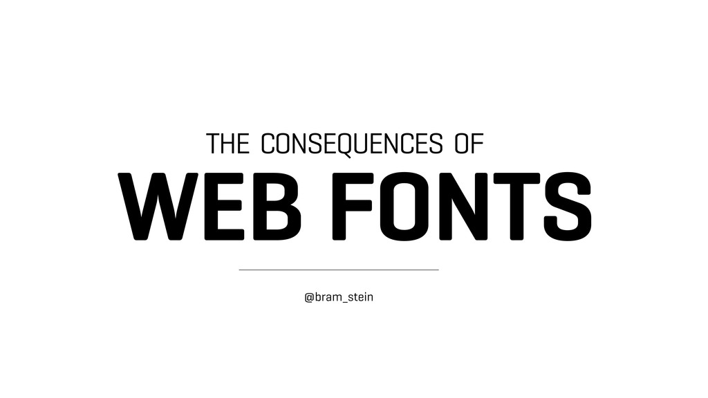 THE CONSEQUENCES OF WEB FONTS @bram_stein !