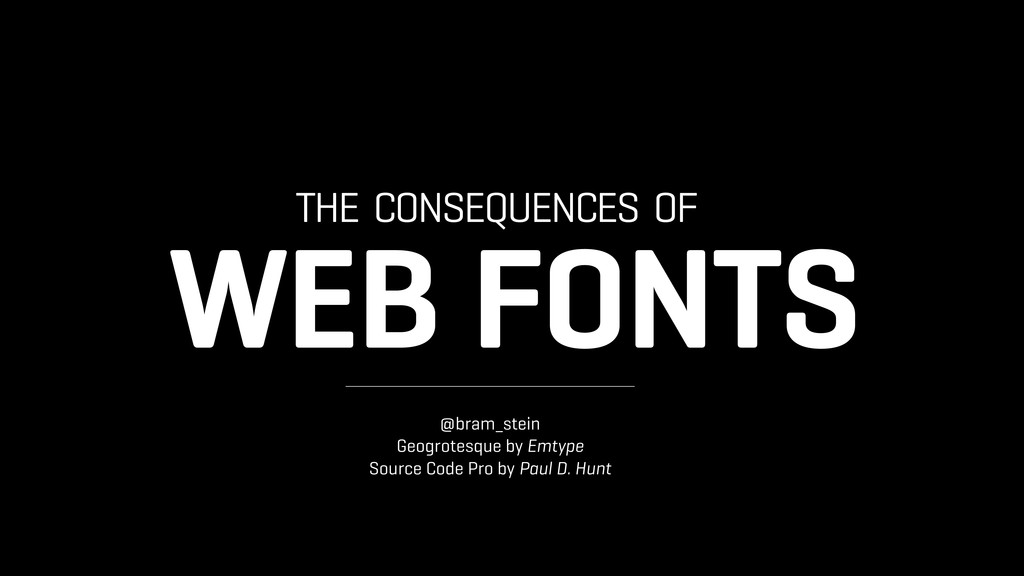 THE CONSEQUENCES OF WEB FONTS @bram_stein Geogr...