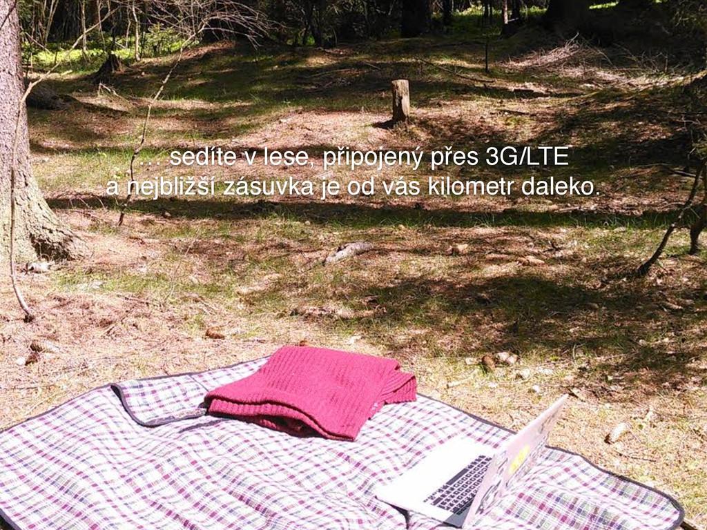 … sedíte v lese, připojený přes 3G/LTE a nejbli...