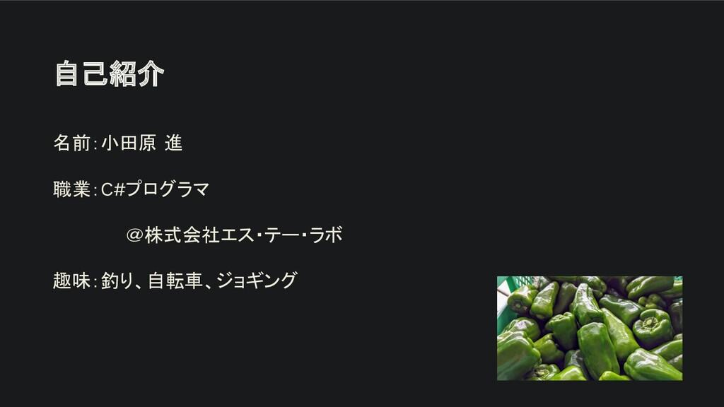 自己紹介 名前:小田原 進 職業:C#プログラマ @株式会社エス・テー・ラボ 趣味:釣り、自転...