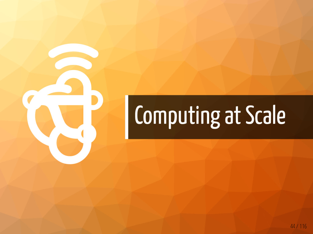   Computing at Scale 44 / 116