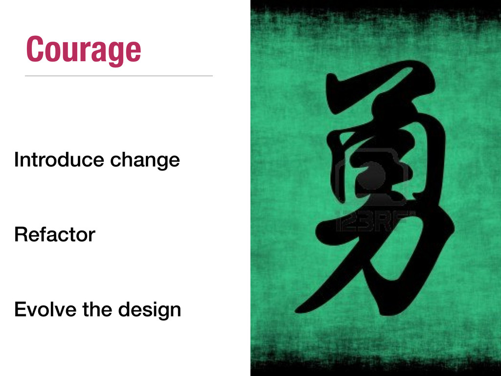 Courage Introduce change Refactor Evolve the de...
