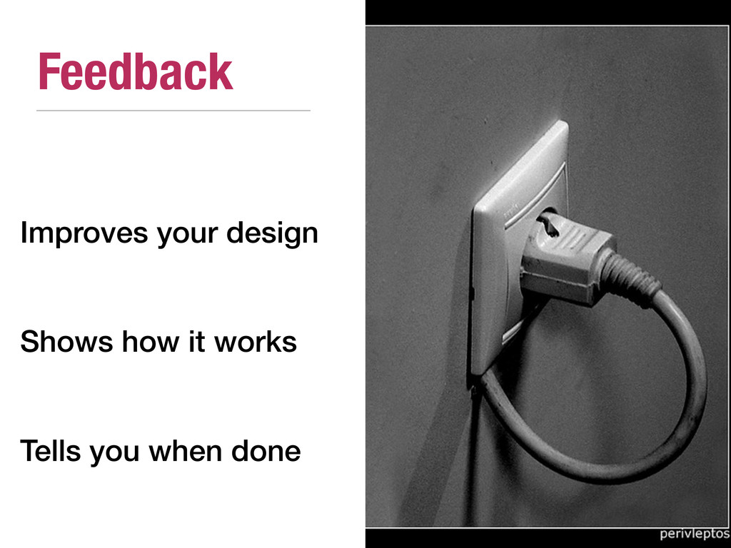 Feedback Improves your design Shows how it work...