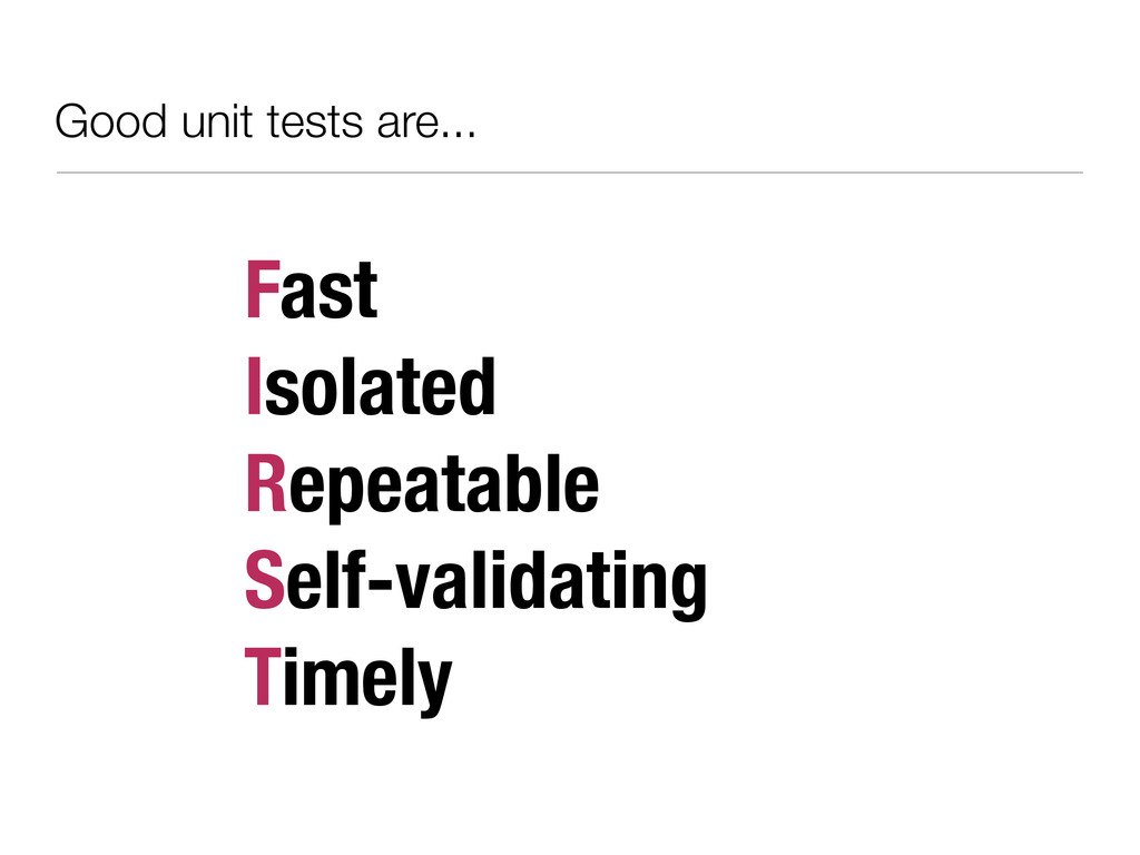 Good unit tests are... Fast Isolated Repeatable...