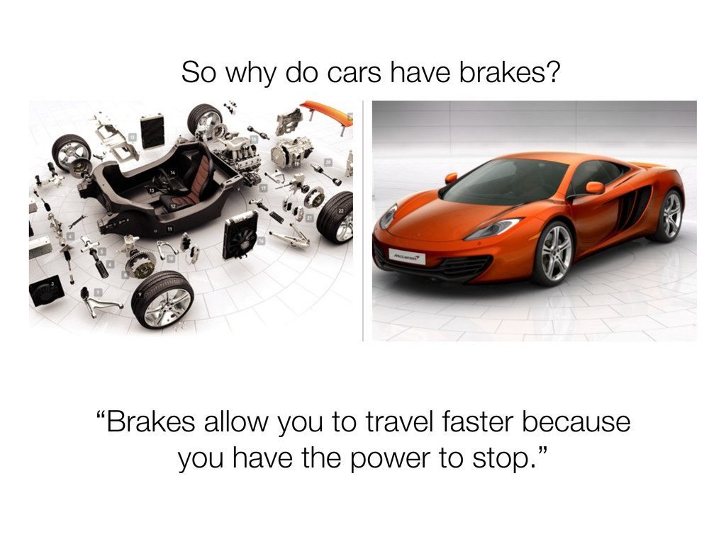 """Brakes allow you to travel faster because you ..."