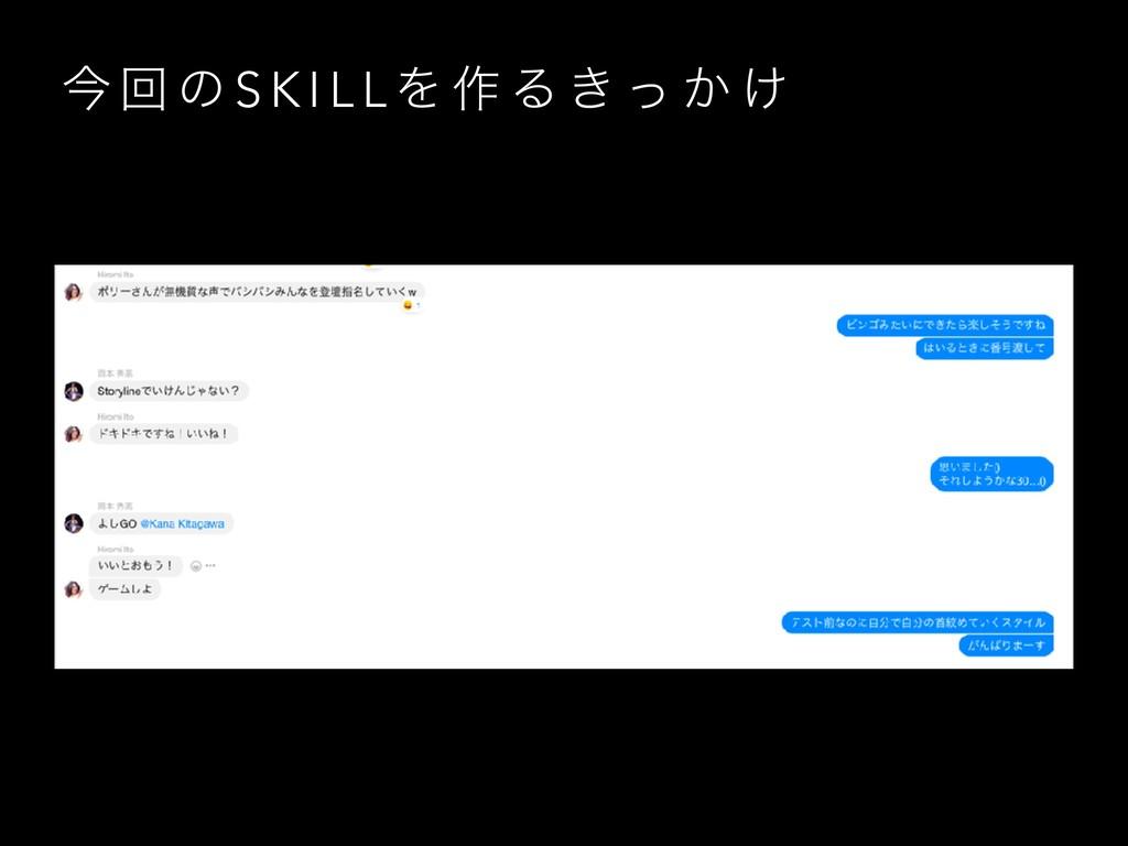 ࠓ ճ ͷ S K I L L Λ ࡞ Δ ͖ ͬ ͔ ͚