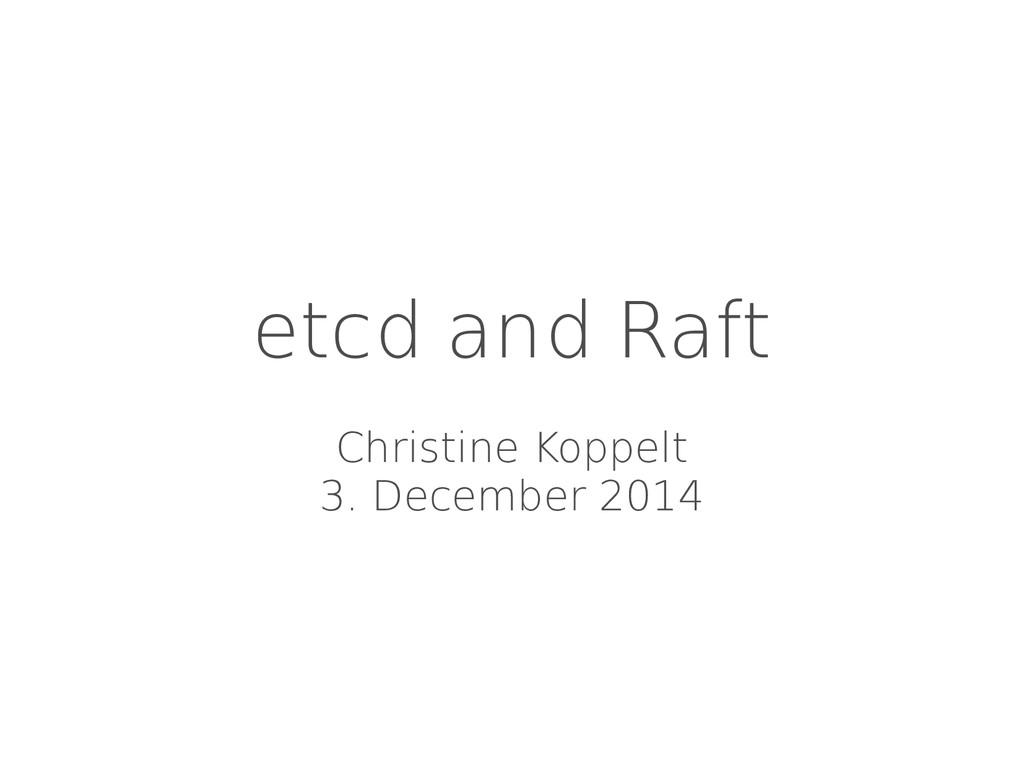 etcd and Raft Christine Koppelt 3. December 2014