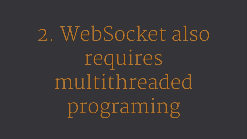 2. WebSocket also requires multithreaded progra...