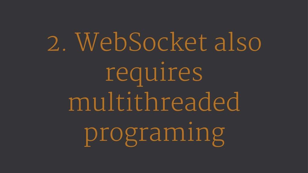 2. WebSocket also requires multithreaded progra...