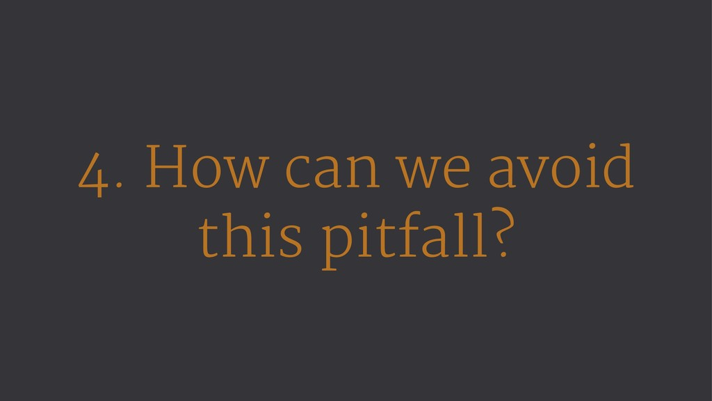 4. How can we avoid this pitfall?