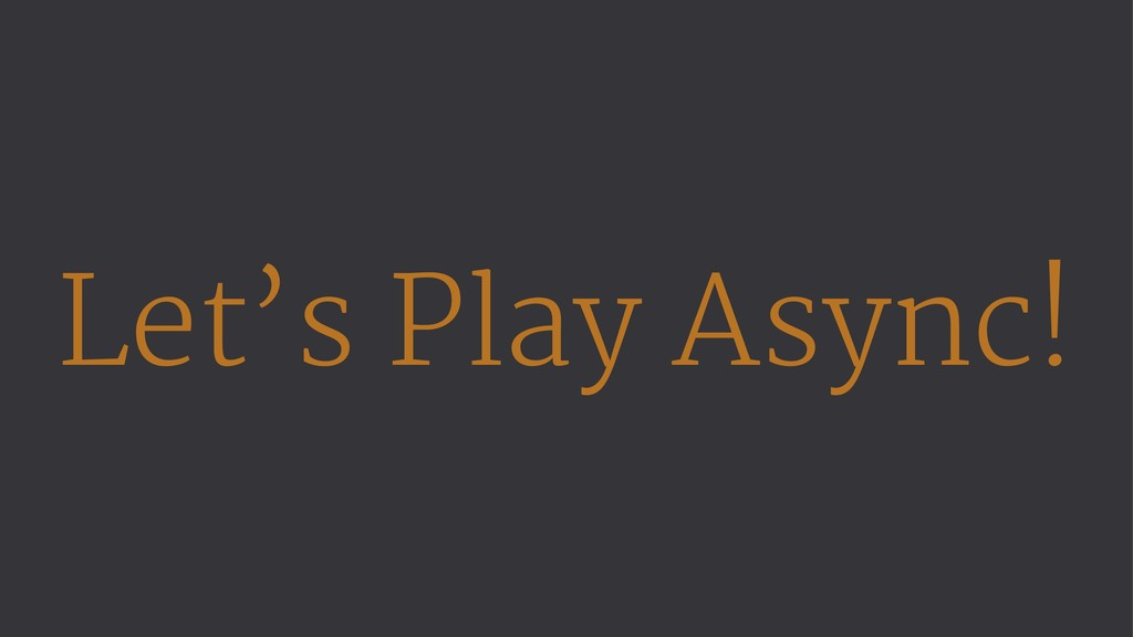Let's Play Async!