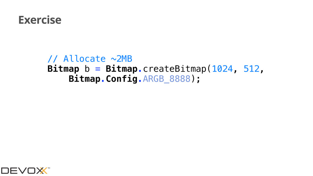 Exercise // Allocate ~2MB Bitmap b = Bitmap.cre...