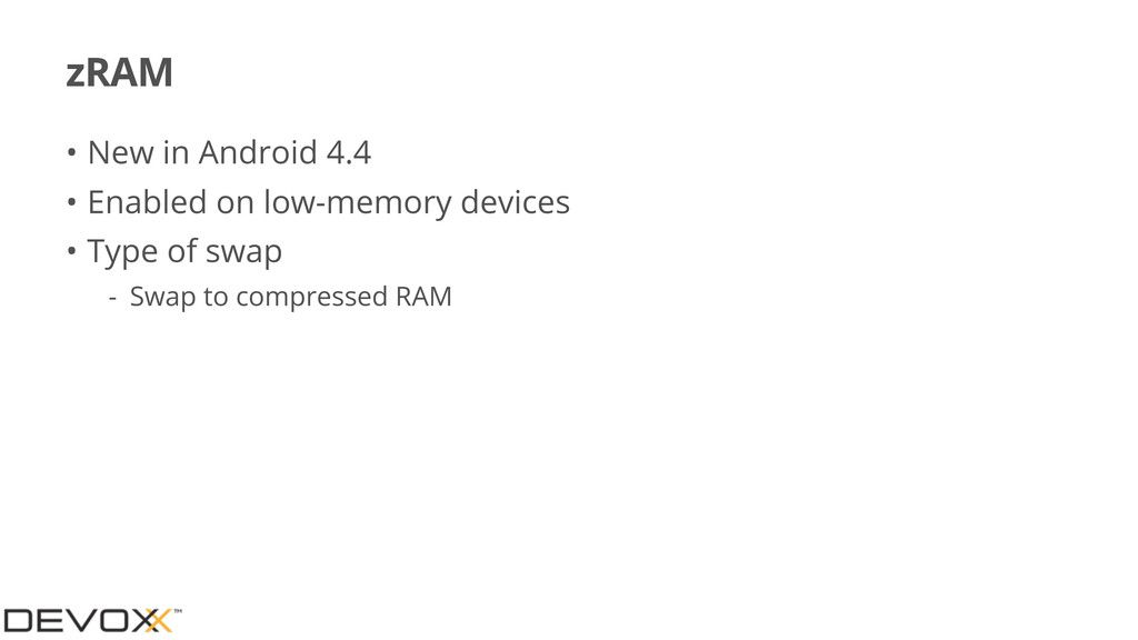 zRAM • New in Android 4.4 • Enabled on low-memo...